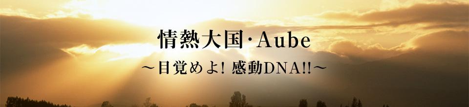 情熱大国・Aube ~目覚めよ! 感動DNA!!~